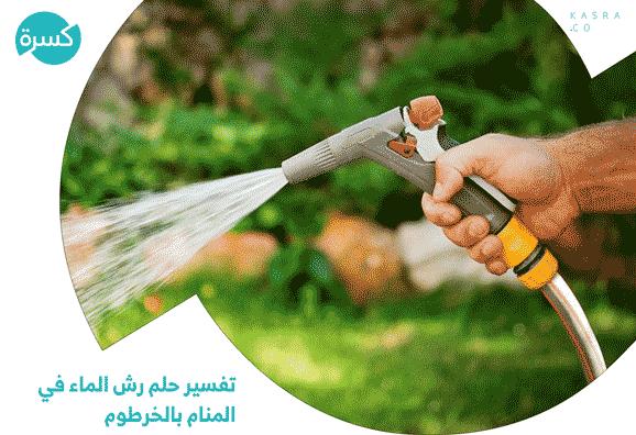 تفسير حلم رش الماء في المنام بالخرطوم وفي الشارع