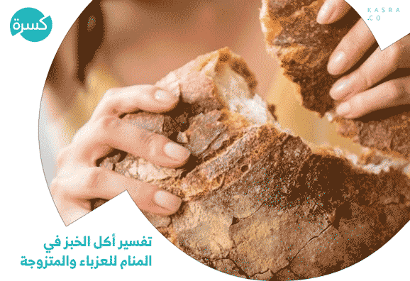 تفسير أكل الخبز في المنام للعزباء والمتزوجة وغيرهم